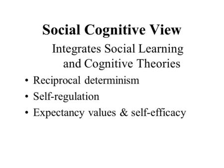 Social Cognitive View Integrates Social Learning and Cognitive Theories Reciprocal determinism Self-regulation Expectancy values & self-efficacy.