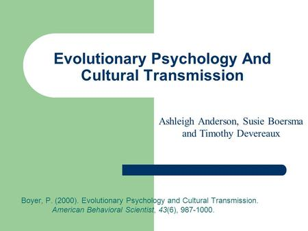 Evolutionary Psychology And Cultural Transmission Boyer, P. (2000). Evolutionary Psychology and Cultural Transmission. American Behavioral Scientist, 43(6),