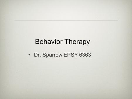 "Behavior Therapy Dr. Sparrow EPSY 6363. Background Reaction to psychoanalysis lack of objectivity based on ""black box"" of the unconscious long-term concepts."