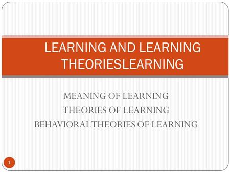MEANING OF LEARNING THEORIES OF LEARNING BEHAVIORAL THEORIES OF LEARNING 1 LEARNING AND LEARNING THEORIESLEARNING.