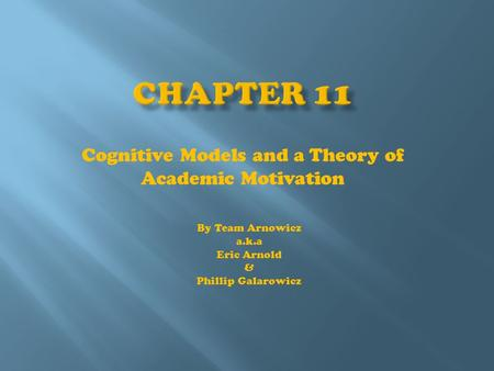 Cognitive Models and a Theory of Academic Motivation By Team Arnowicz a.k.a Eric Arnold & Phillip Galarowicz.