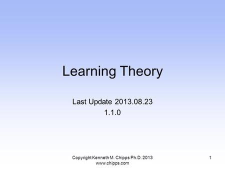 Learning Theory Last Update 2013.08.23 1.1.0 Copyright Kenneth M. Chipps Ph.D. 2013 www.chipps.com 1.