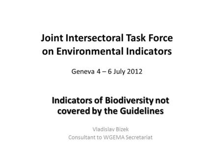 Joint Intersectoral Task Force on Environmental Indicators Geneva 4 – 6 July 2012 Indicators of Biodiversity not covered by the Guidelines Vladislav Bizek.