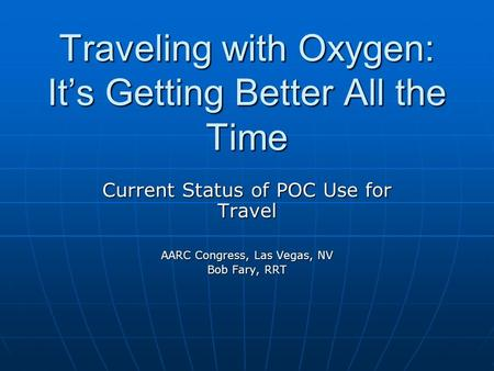 Traveling with Oxygen: It's Getting Better All the Time Current Status of POC Use for Travel AARC Congress, Las Vegas, NV Bob Fary, RRT.