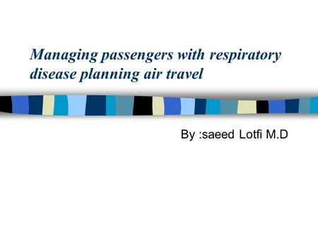 Managing passengers with respiratory disease planning air travel By :saeed Lotfi M.D.