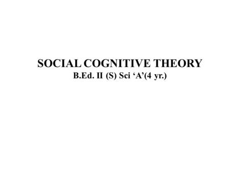 SOCIAL COGNITIVE THEORY B.Ed. II (S) Sci 'A'(4 yr.)