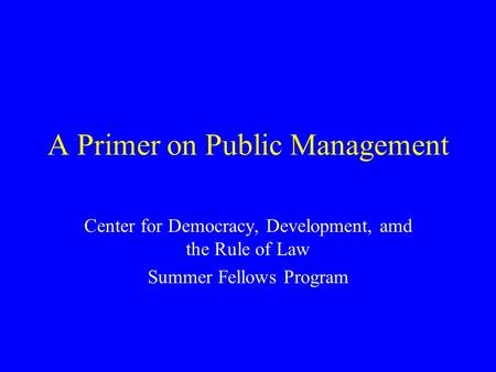 A Primer on Public Management Center for Democracy, Development, amd the Rule of Law Summer Fellows Program.