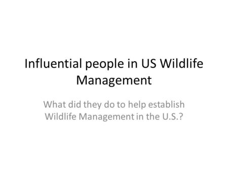Influential people in US Wildlife Management What did they do to help establish Wildlife Management in the U.S.?