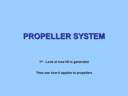 PROPELLER SYSTEM 1 st - Look at how lift is generated Then see how it applies to propellers.