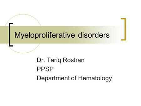 Myeloproliferative disorders Dr. Tariq Roshan PPSP Department of Hematology.
