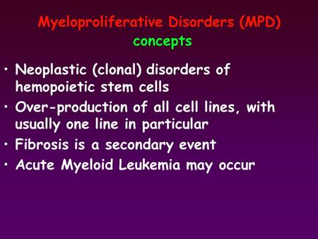 Myeloproliferative Disorders (MPD) concepts Neoplastic (clonal) disorders of hemopoietic stem cells Over-production of all cell lines, with usually one.