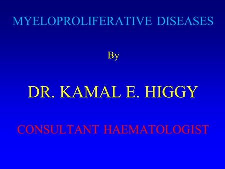 MYELOPROLIFERATIVE DISEASES By DR. KAMAL E. HIGGY CONSULTANT HAEMATOLOGIST.