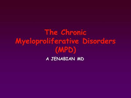 The Chronic Myeloproliferative Disorders (MPD) A JENABIAN MD.