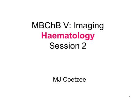 1 MBChB V: Imaging Haematology Session 2 MJ Coetzee.