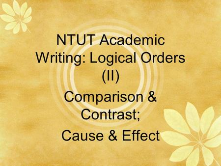 NTUT Academic Writing: Logical Orders (II) Comparison & Contrast; Cause & Effect.