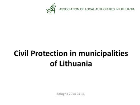 Civil Protection in municipalities of Lithuania Bologna 2014 04 16.