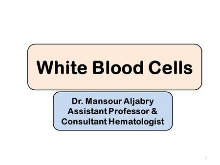 White Blood Cells Dr. Mansour Aljabry Assistant Professor & Consultant Hematologist 1.