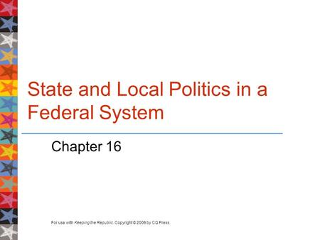 For use with Keeping the Republic. Copyright © 2006 by CQ Press. State and Local Politics in a Federal System Chapter 16.