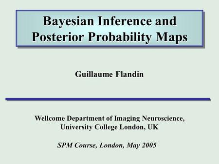 Bayesian Inference and Posterior Probability Maps Guillaume Flandin Wellcome Department of Imaging Neuroscience, University College London, UK SPM Course,