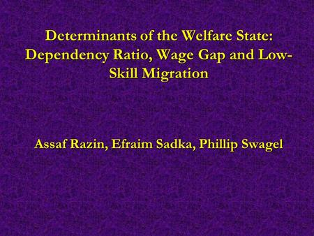 Determinants of the Welfare State: Dependency Ratio, Wage Gap and Low- Skill Migration Assaf Razin, Efraim Sadka, Phillip Swagel.