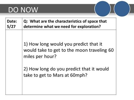 DO NOW Date: 5/27 Q: What are the characteristics of space that determine what we need for exploration? 1) How long would you predict that it would take.