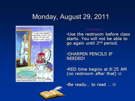 Monday, August 29, 2011 Homeroom: Use the restroom before class starts. You will not be able to go again until 2 nd period. Use the restroom before class.