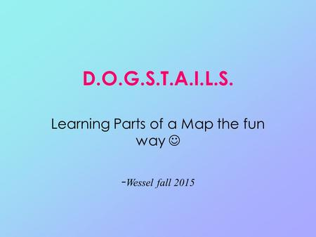 D.O.G.S.T.A.I.L.S. Learning Parts of a Map the fun way - Wessel fall 2015.