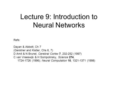 Lecture 9: Introduction to Neural Networks Refs: Dayan & Abbott, Ch 7 (Gerstner and Kistler, Chs 6, 7) D Amit & N Brunel, Cerebral Cortex 7, 232-252 (1997)