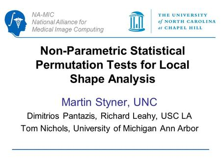 NA-MIC National Alliance for Medical Image Computing Non-Parametric Statistical Permutation Tests for Local Shape Analysis Martin Styner, UNC Dimitrios.