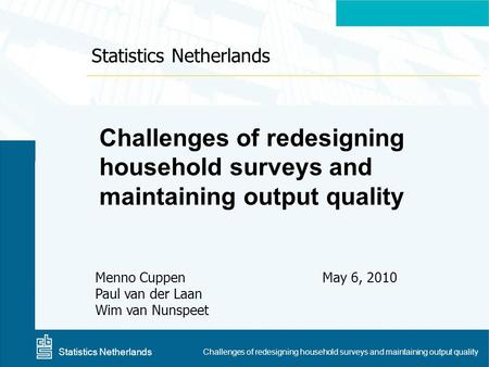 Centraal Bureau voor de Statistiek Challenges of redesigning household surveys and maintaining output quality Menno Cuppen Paul van der Laan Wim van Nunspeet.
