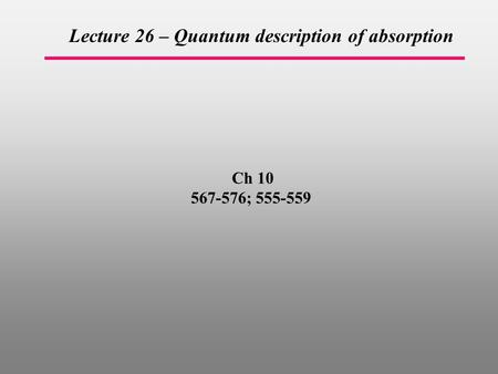 Ch 10 567-576; 555-559 Lecture 26 – Quantum description of absorption.