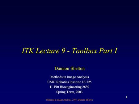 Methods in Image Analysis 2004, Damion Shelton 1 ITK Lecture 9 - Toolbox Part I Methods in Image Analysis CMU Robotics Institute 16-725 U. Pitt Bioengineering.