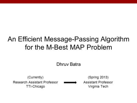 An Efficient Message-Passing Algorithm for the M-Best MAP Problem Dhruv Batra (Currently) Research Assistant Professor TTI-Chicago (Spring 2013) Assistant.
