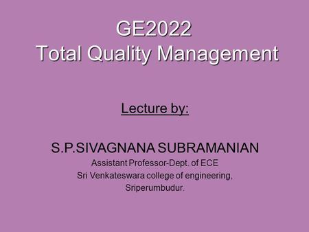 GE2022 Total Quality Management Lecture by: S.P.SIVAGNANA SUBRAMANIAN Assistant Professor-Dept. of ECE Sri Venkateswara college of engineering, Sriperumbudur.