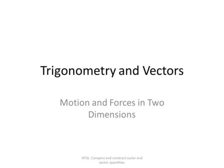 Trigonometry and Vectors Motion and Forces in Two Dimensions SP1b. Compare and constract scalar and vector quantities.