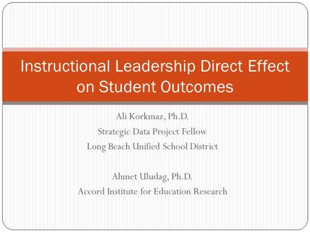Ali Korkmaz, Ph.D. Strategic Data Project Fellow Long Beach Unified School District Ahmet Uludag, Ph.D. Accord Institute for Education Research Instructional.