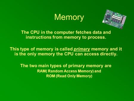 Memory The CPU in the computer fetches data and instructions from memory to process. This type of memory is called primary memory and it is the only memory.