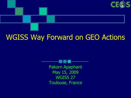 WGISS Way Forward on GEO Actions Pakorn Apaphant May 15, 2009 WGISS 27 Toulouse, France.