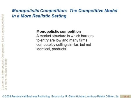 Chapter 12: Monopolistic Competition: The Competitive Modelin a More Realistic Setting © 2008 Prentice Hall Business Publishing Economics R. Glenn Hubbard,