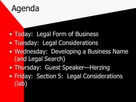 Agenda Today: Legal Form of Business Tuesday: Legal Considerations Wednesday: Developing a Business Name (and Legal Search) Thursday: Guest Speaker—Herzing.