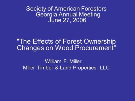 Society of American Foresters Georgia Annual Meeting June 27, 2006 The Effects of Forest Ownership Changes on Wood Procurement William F. Miller Miller.
