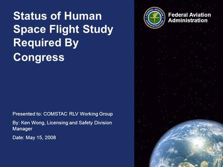Presented to: COMSTAC RLV Working Group By: Ken Wong, Licensing and Safety Division Manager Date: May 15, 2008 Federal Aviation Administration Federal.