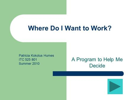 Where Do I Want to Work? A Program to Help Me Decide Patricia Kokolus Humes ITC 525 801 Summer 2010.