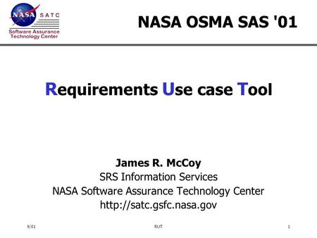 9/01RUT1 NASA OSMA SAS '01 R equirements U se case T ool James R. McCoy SRS Information Services NASA Software Assurance Technology Center