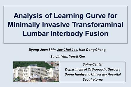 Analysis of Learning Curve for Minimally Invasive Transforaminal Lumbar Interbody Fusion Byung-Joon Shin, Jae Chul Lee, Hae-Dong Chang, Su-Jin Yun, Yon-Il.