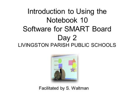 Introduction to Using the Notebook 10 Software for SMART Board Day 2 LIVINGSTON PARISH PUBLIC SCHOOLS Facilitated by S. Waltman.