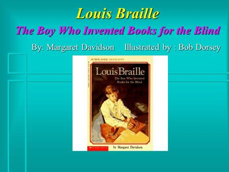 Louis Braille The Boy Who Invented Books for the Blind By: Margaret Davidson Illustrated by : Bob Dorsey.