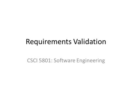 Requirements Validation CSCI 5801: Software Engineering.