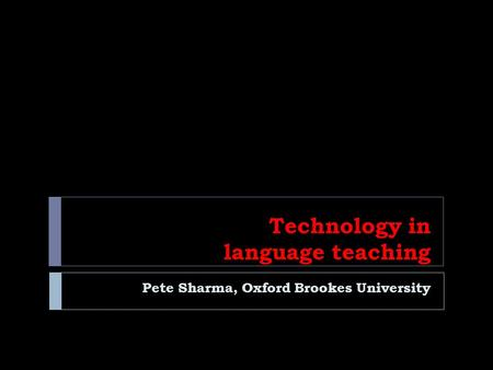 Technology in language teaching Pete Sharma, Oxford Brookes University.