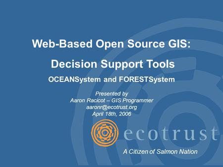 Web-Based Open Source GIS: Decision Support Tools OCEANSystem and FORESTSystem Presented by Aaron Racicot – GIS Programmer April 18th,